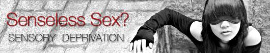 Senseless Sex?: Sensory Deprivation