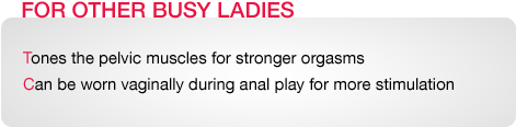 FOR OTHER BUSY LADIES. Tones the pelvic muscles for stronger orgasms. Can be worn vaginally during anal play for more stimulation